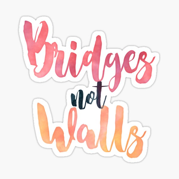 B R I D G E S  N O T  W A L L S / Bridges not walls Sticker