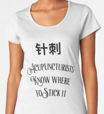 Acupuncturists Know Where To Stick It Women's Premium T-Shirt