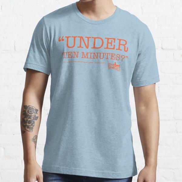 """""""Under Ten Minutes?"""" Essential T-Shirt"""