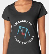 I'm About To Start Swinging Women's Premium T-Shirt