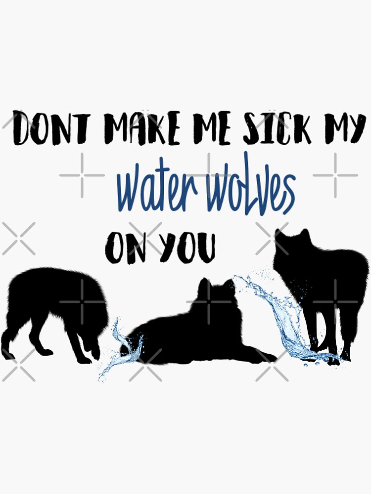 Don't Make Me Sick My Water Wolves On You by FoxGroves