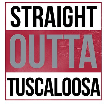 Straight Outta Tuscaloosa by canossagraphics
