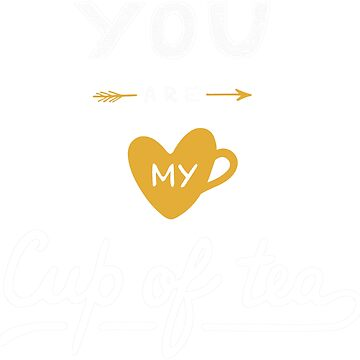 You are my cup of tea by Tshirt-Nation
