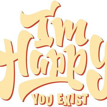 I'm happy you exist by Tshirt-Nation