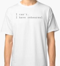 I can't. I have rehearsal. Classic T-Shirt