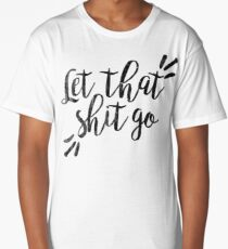 Let that shit go   Quote Long T-Shirt