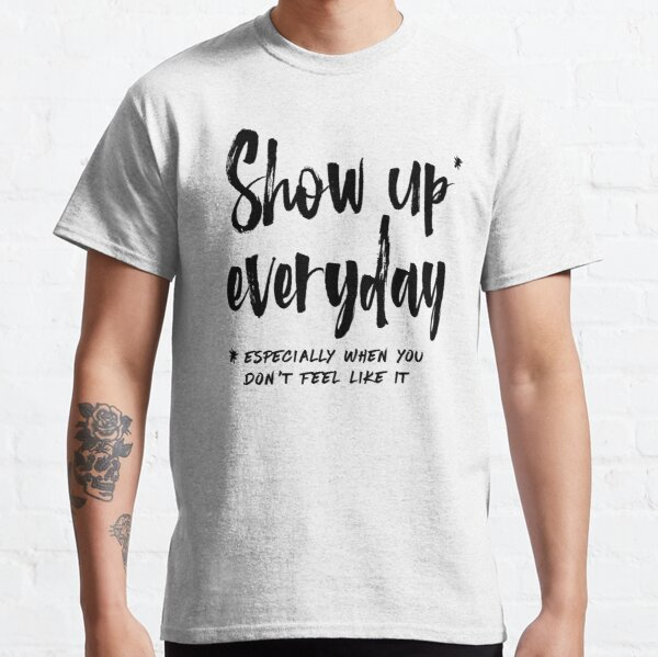 Show Up Everyday - Motivation Brush Lettering Classic T-Shirt