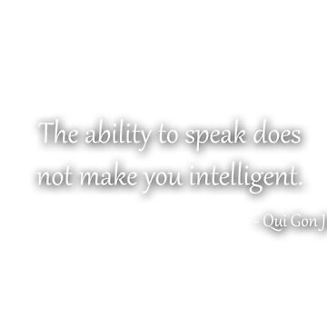 The ability to speak does not make you intelligent - Qui Gon Jinn by iguess
