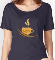 Funny Coffee Lover - My Blood Type Is Coffee  Women's Relaxed Fit T-Shirt
