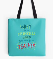 Why be a princess when you can be a teacher Tote Bag