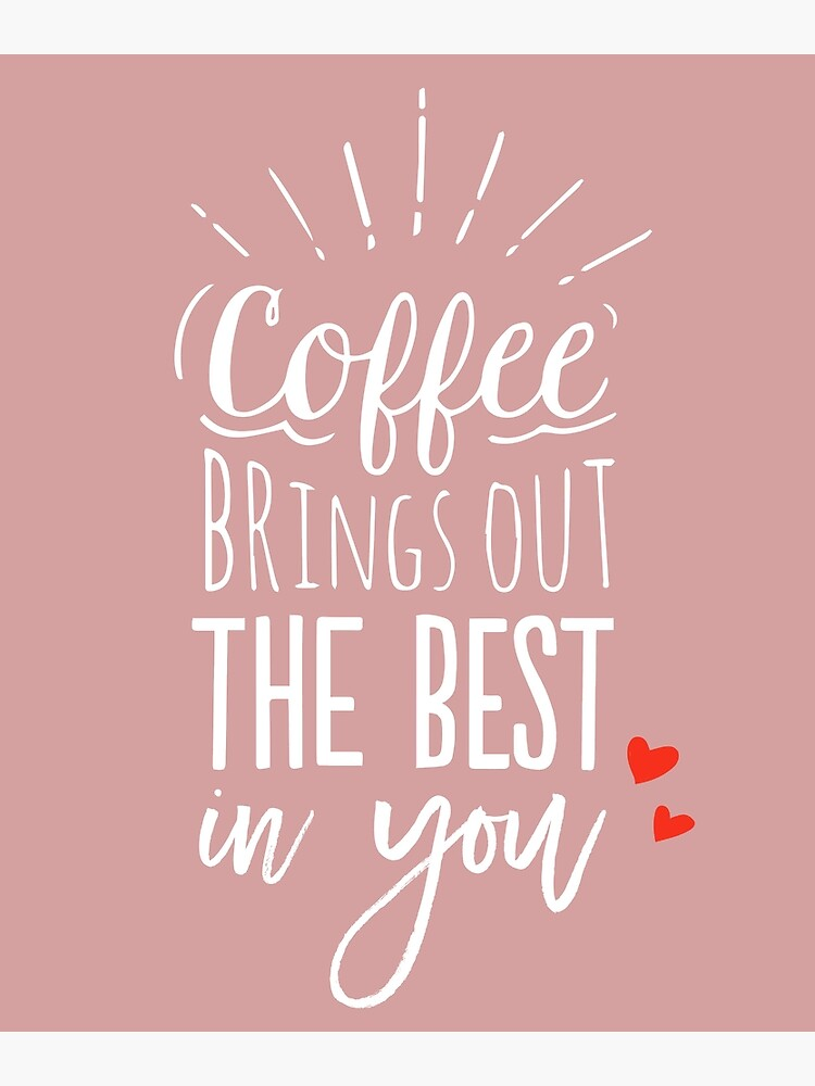 Coffee Brings Out The Best In You - Coffee lover by mirunasfia
