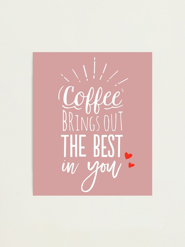 Alternate view of Coffee Brings Out The Best In You - Coffee lover Photographic Print
