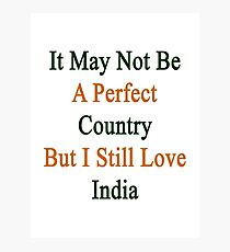 It May Not Be A Perfect Country But I Still Love India  Photographic Print