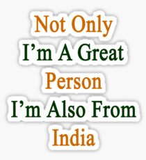 Not Only I'm A Great Person I'm Also From India  Sticker