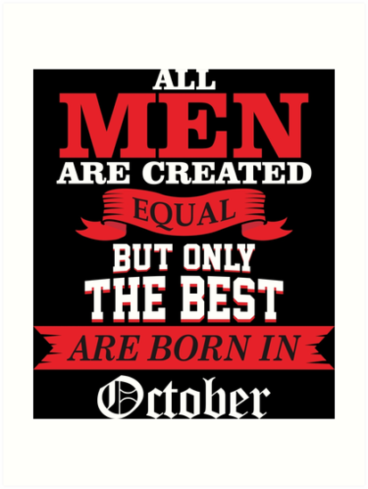 All Men Are Created Equal But Only The Best Born In October