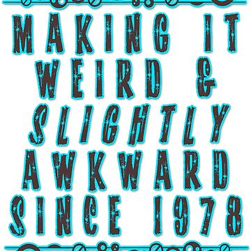 Making it Weird and Slightly Awkward Since 1978 by rickitywrecked