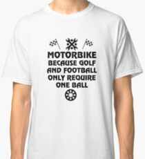 MOTORBIKE BECAUSE GOLF AND FOOTBALL ONLY REQUIRE ONE BALL BIKER TSHIRT Classic T-Shirt