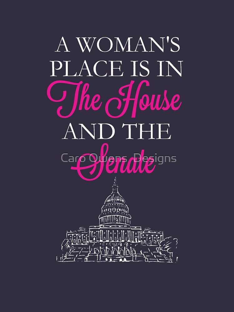 A Woman's Place Is In The House And The Senate by caroowens