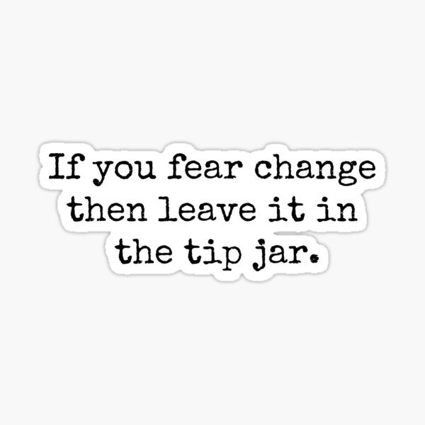 If you fear change then leave it in the tip jar. Sticker
