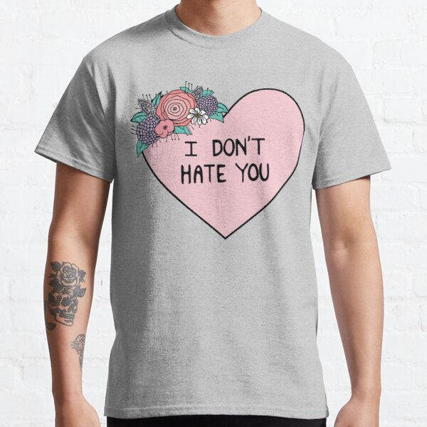 I Don't Hate You Classic T-Shirt