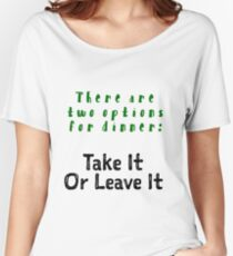 Two Options for Dinner - Take it or Leave It! Women's Relaxed Fit T-Shirt