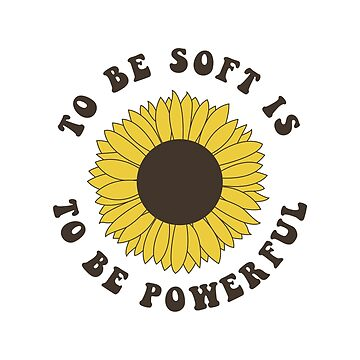To Be Soft Is To Be Powerful by laurenschroer