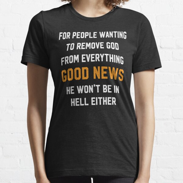 For People Wanting To Remove God From Everything Good News He Won't Be In Hell Either T-shirt Essential T-Shirt