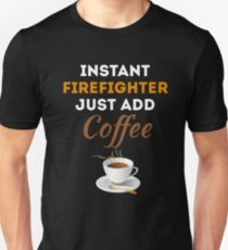 INSTANT FIREFIGHTER JUST ADD COFFEE T-Shirt