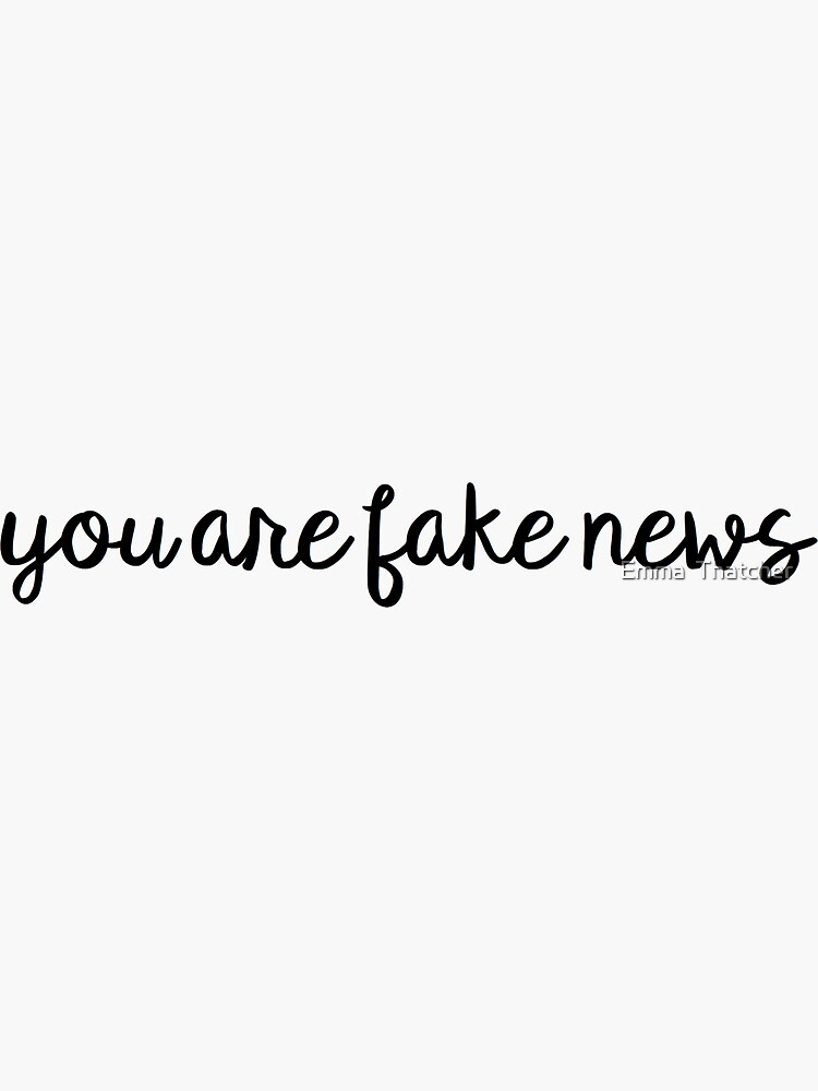 You are Fake News by EmmaThatcher