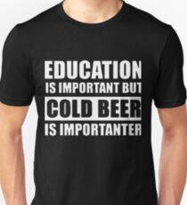 education is important but cold beer is importanter t-shirts T-Shirt