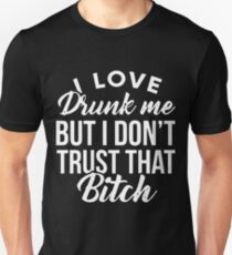 I love drunk me but i don't trust that bitch t-shirts T-Shirt