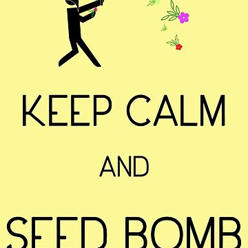 Keep Calm and Seed Bomb by DILLIGAF