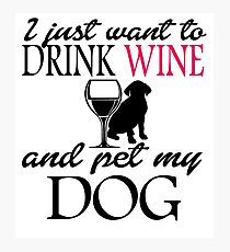 I Just Want To Drink Wine And Pet My Dog Photographic Print