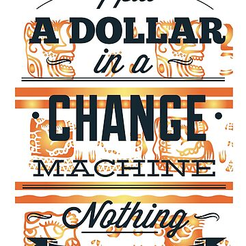 I Put A Dollar In a Change Machine by WelderSurgeon