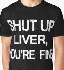 SHUT UP LIVER, YOU'RE FINE Graphic T-Shirt