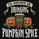 I'd Rather be Drinking Pumpkin Spice by DoodleDojo