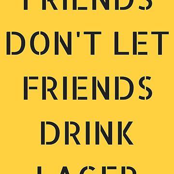 FRIENDS DON'T LET FRIENDS DRINK LAGER. by schoonerversity