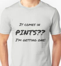 It comes in pints?? Unisex T-Shirt