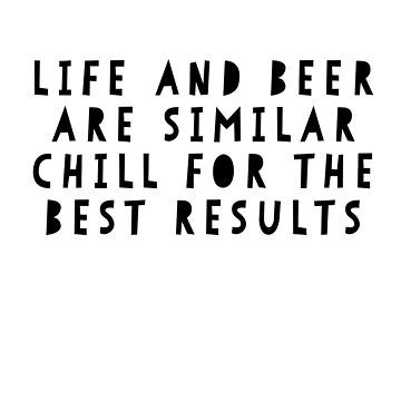 LIfe and Beer are Similar, Chill for the Best Results by ladyeva
