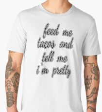 Feed Me Tacos and Tell Me I'm Pretty Men's Premium T-Shirt