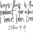 esther 4:14 perhaps this is the moment for which you have been created by Daria Smith