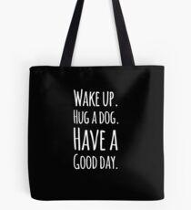 Wake up hug a dog have a good day Tote Bag