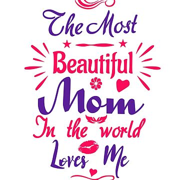 The Most Beautiful Mom In the World Loves  Me baby girl T shirt by lovelypresents
