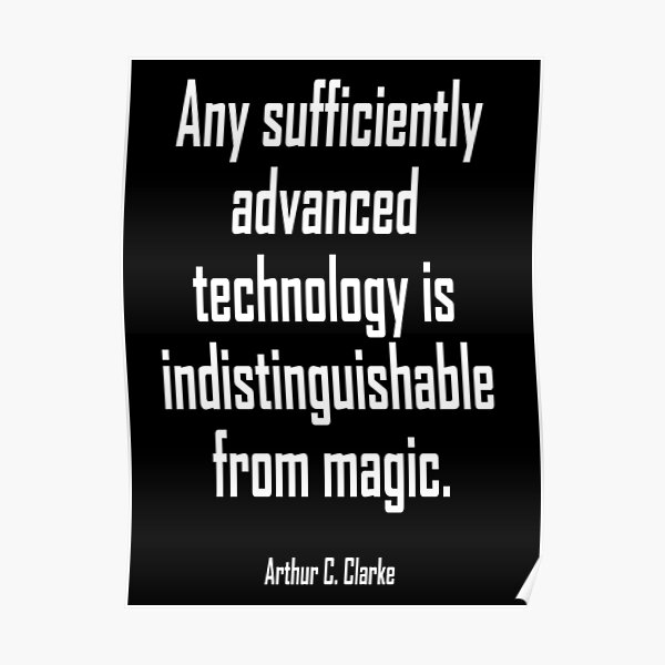 Arthur C. Clarke. MAGIC. Any sufficiently advanced technology is indistinguishable from magic.  Poster