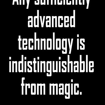 MAGIC, Arthur C. Clarke, Any sufficiently advanced technology is indistinguishable from magic.  by TOMSREDBUBBLE