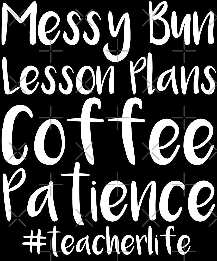 Messy Bun Lesson Plans Coffee Patience Teacher Life Tshirt by Kimcf