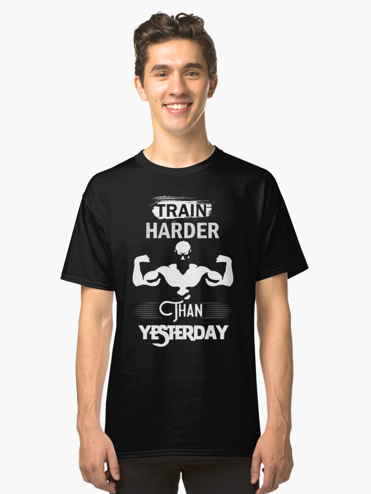 Train Hard Than Yesterday Classic T-Shirt Front