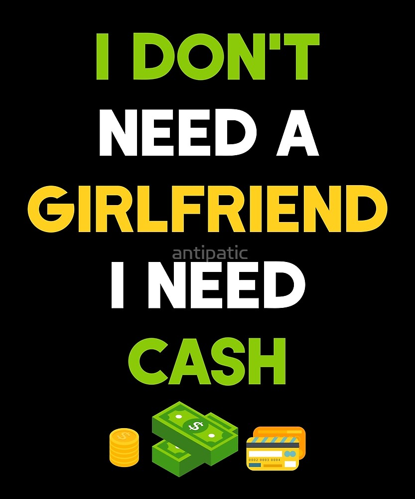 I DON'T NEED A GIRLFRIEND I NEED CASH by antipatic