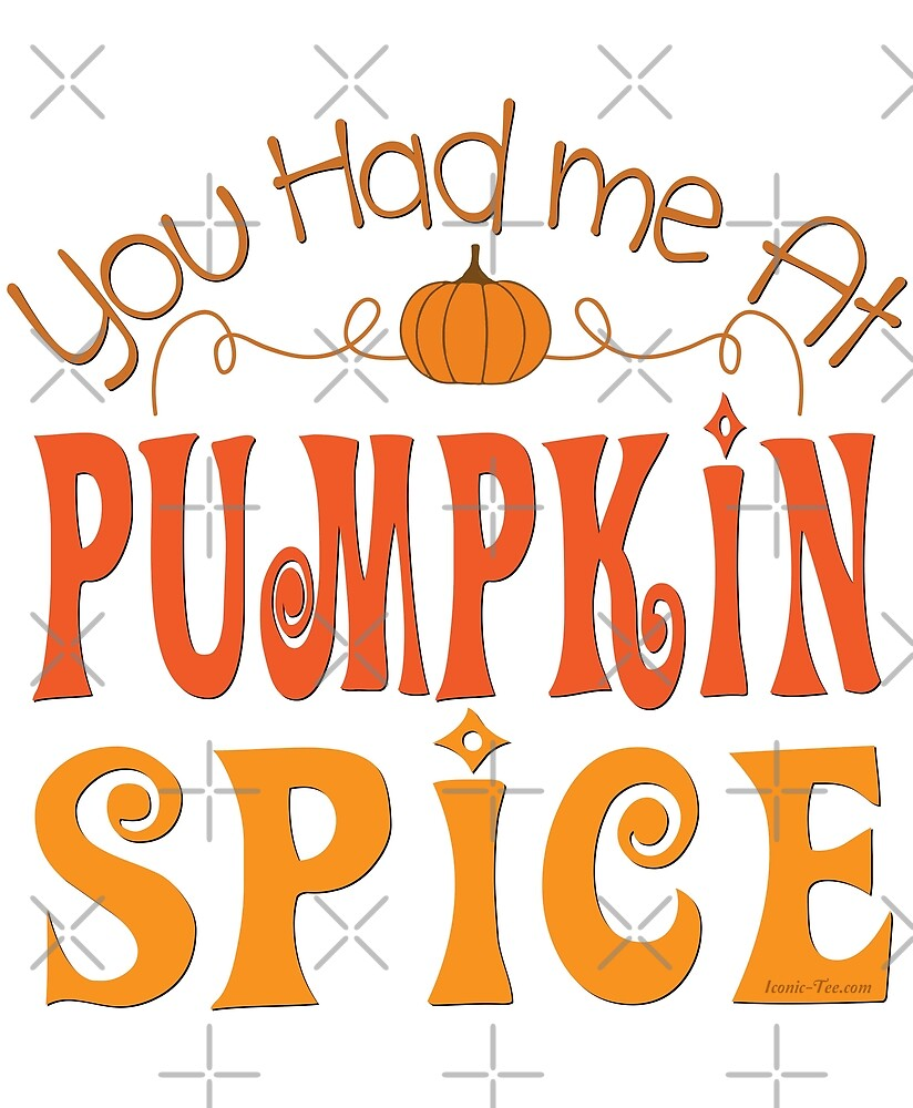 You Had me at Pumpkin Spice by IconicTee