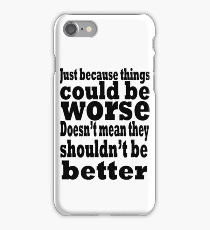 just because things could be worse doesn't mean they shouldn't be better iPhone Case/Skin